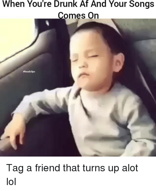 Af, Drunk, and Funny: When You're Drunk Af And Your Songs  omes On  Tag a friend that turns up alot lol