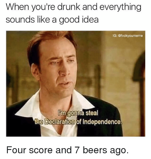 memes: When you're drunk and everything  sounds like a good idea  IG: @fvcky  Oumeme  Cm gonna steal  the Declaration of Independence. Four score and 7 beers ago.