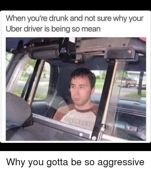 Drunk, Funny, and Uber: When you're drunk and not sure why your  Uber driver is being so mean Why you gotta be so aggressive