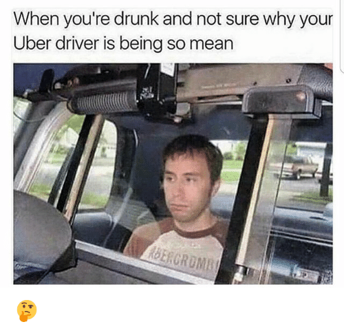 Drunk, Funny, and Uber: When you're drunk and not sure why your  Uber driver is being so mean 🤔