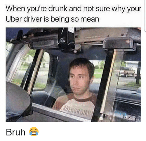 Bruh, Drunk, and Memes: When you're drunk and not sure why your  Uber driver is being so mean Bruh 😂