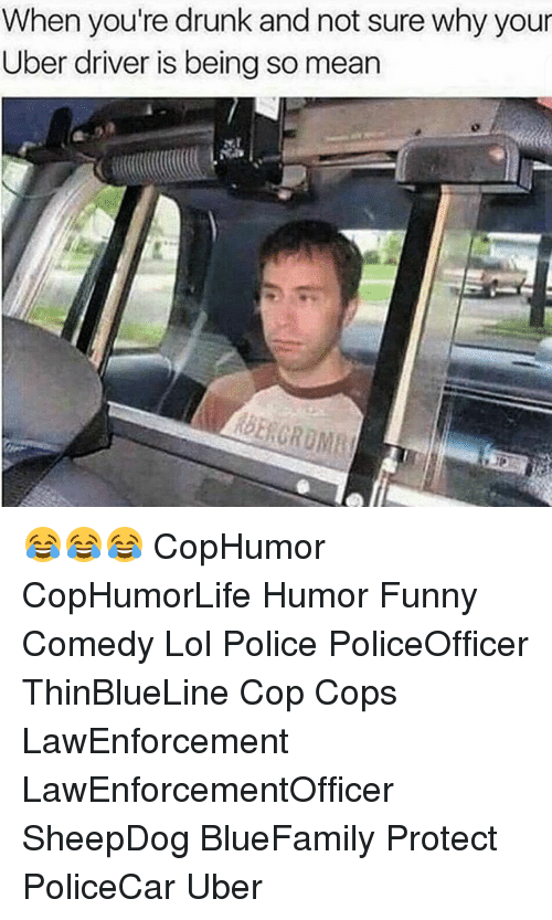 Drunk, Funny, and Lol: When you're drunk and not sure why your  Uber driver is being so mean 😂😂😂 CopHumor CopHumorLife Humor Funny Comedy Lol Police PoliceOfficer ThinBlueLine Cop Cops LawEnforcement LawEnforcementOfficer SheepDog BlueFamily Protect PoliceCar Uber