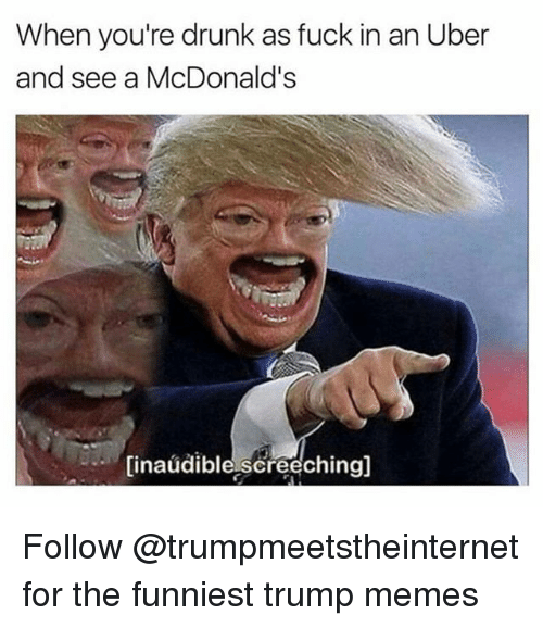 Drunk, McDonalds, and Memes: When you're drunk as fuck in an Uber  and see a McDonald's  (inaudible,screechingl Follow @trumpmeetstheinternet for the funniest trump memes