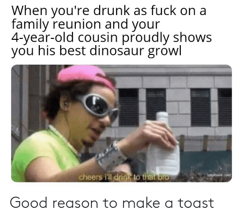 reunion: When you're drunk as fuck on a  family reunion and your  4-year-old cousin proudly shows  you his best dinosaur growl  cheers i'll drink to that bro Good reason to make a toast