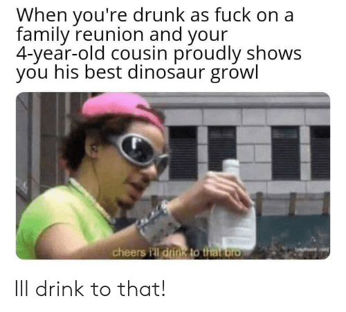 reunion: When you're drunk as fuck on a  family reunion and your  4-year-old cousin proudly shows  you his best dinosaur growl  cheers i'll drin8 to that bro Ill drink to that!