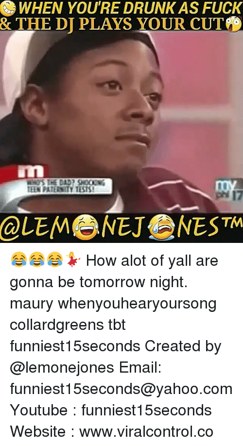 Youre Cut: WHEN YOU'RE DRUNK AS FUCK  & THE DI PLAYS YOUR CUT  TEIN PATERNITY 151S!  TM 😂😂😂💃 How alot of yall are gonna be tomorrow night. maury whenyouhearyoursong collardgreens tbt funniest15seconds Created by @lemonejones Email: funniest15seconds@yahoo.com Youtube : funniest15seconds Website : www.viralcontrol.co