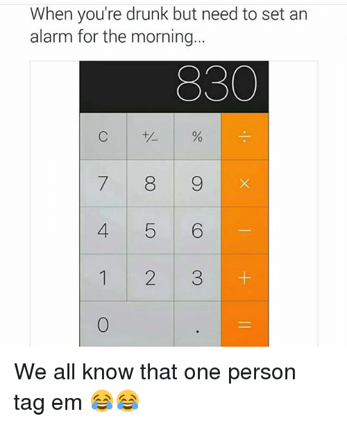 Drunk: When you're drunk but need to set an  alarm for the morning.  830  7 8 9  4 5 6  1 2 3 We all know that one person tag em 😂😂