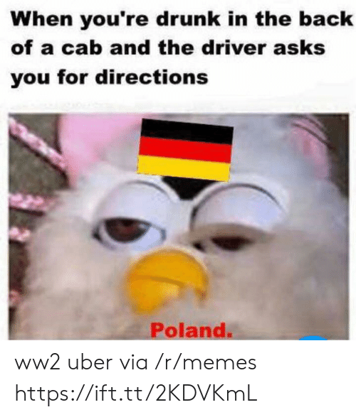 cab: When you're drunk in the back  of a cab and the driver asks  you for directions  Poland. ww2 uber via /r/memes https://ift.tt/2KDVKmL