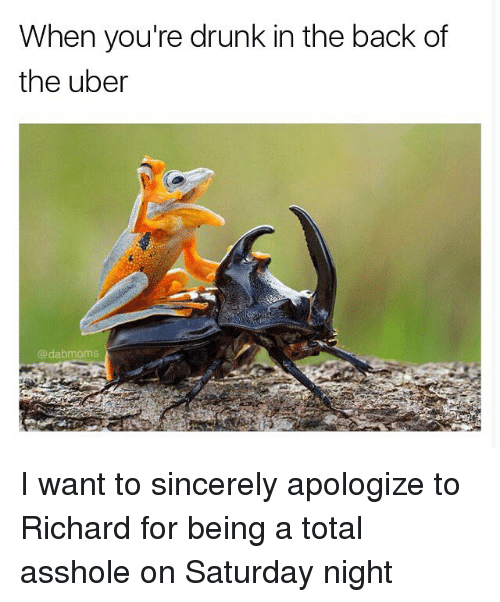 Drunk, Memes, and Uber: When you're drunk in the back of  the uber  dabmoms I want to sincerely apologize to Richard for being a total asshole on Saturday night