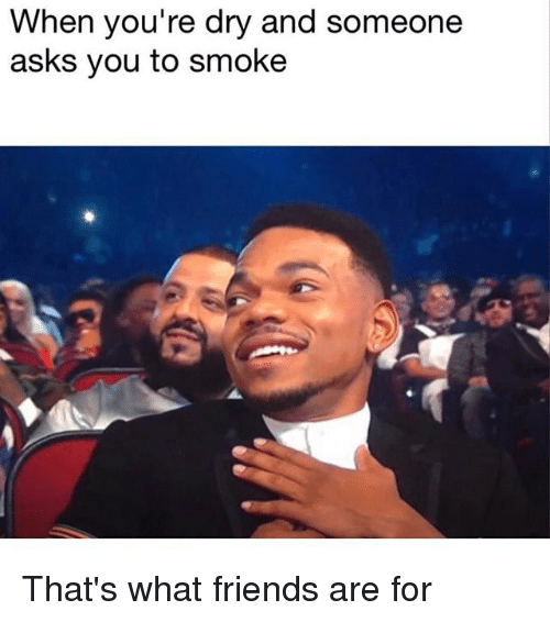 that's what friends are for: When you're dry and someone  asks you to smoke That's what friends are for