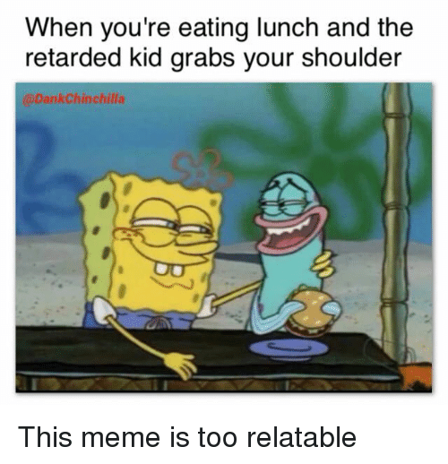 Retarded Kid: When you're eating lunch and the  retarded kid grabs your shoulder  @DankChinchilla <p>This meme is too relatable</p>