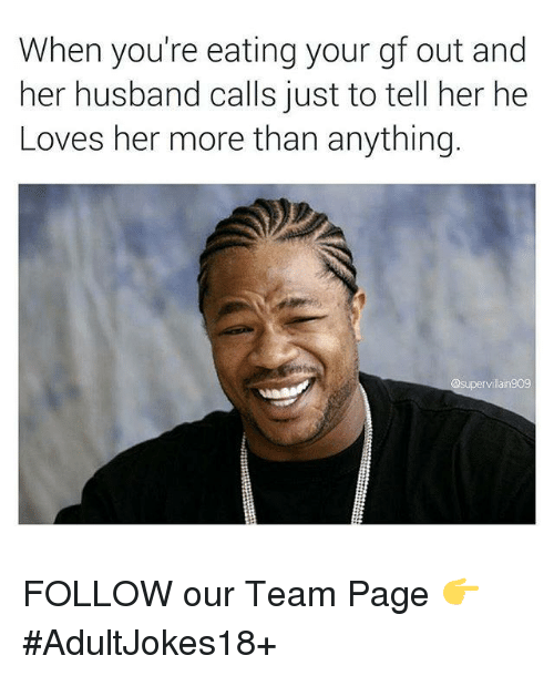 memes: When you're eating your gf out and  her husband calls just to tell her he  Loves her more than anything.  a supervillan909 FOLLOW our Team Page 👉 #AdultJokes18+