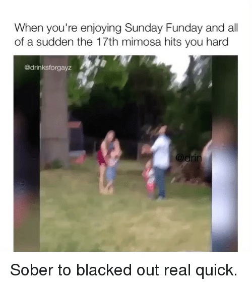Memes, Blacked, and Sober: When you're enjoying Sunday Funday and all  of a sudden the 17th mimosa hits you hard  @drinksforgayz Sober to blacked out real quick.