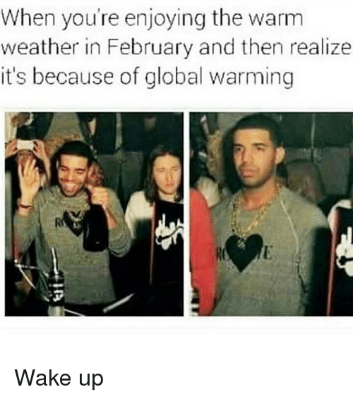 Memes, Weather, and Globalization: When you're enjoying the warm  weather in February and then realize  it's because of global warming Wake up