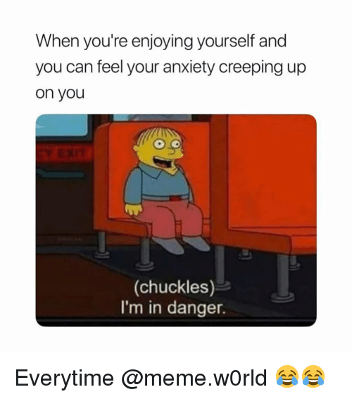 creeping: When you're enjoying yourself and  you can feel your anxiety creeping up  on you  (chuckles)  I'm in danger. Everytime @meme.w0rld 😂😂