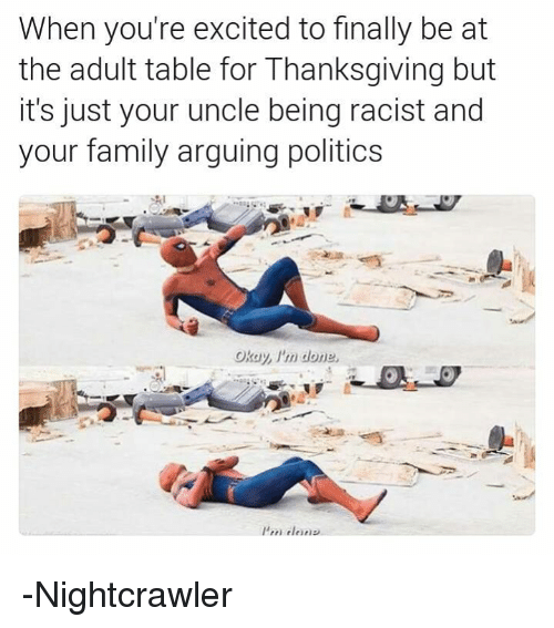 Arguing, Avengers, and Excite: When you're excited to finally be at  the adult table for Thanksgiving but  it's just your uncle being racist and  your family arguing politics -Nightcrawler