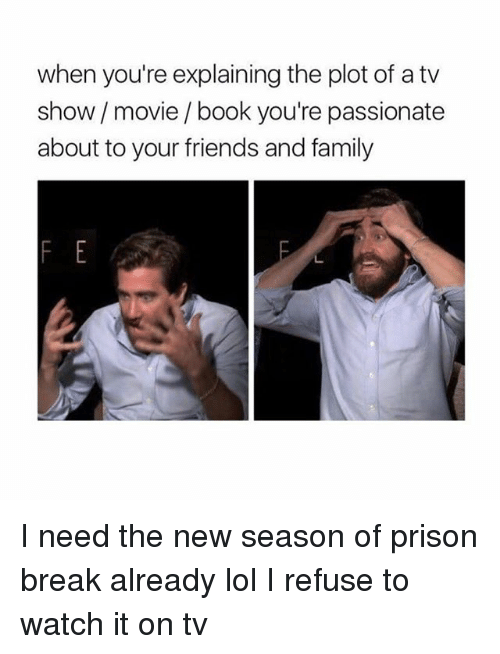 Family, Friends, and Lol: when you're explaining the plot of a tv  show movie/ book you're passionate  about to your friends and family I need the new season of prison break already lol I refuse to watch it on tv