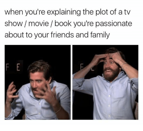Family, Friends, and Book: when you're explaining the plot of a tv  show movie/book you're passionate  about to your friends and family