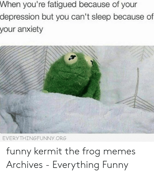 Funny Kermit Memes: When you're fatigued because of your  depression but you can't sleep because of  your anxiety  EVERYTHINGFUNNY ORG funny kermit the frog memes Archives - Everything Funny