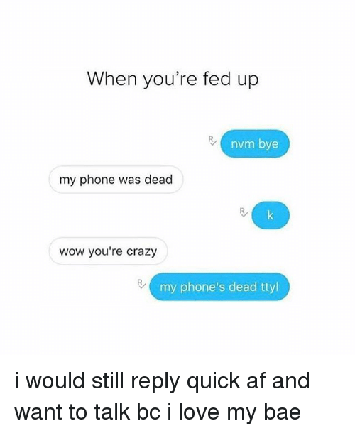 Af, Bae, and Crazy: When you're fed up  nvm bye  my phone was dead  wow you're crazy  my phone's dead ttyl i would still reply quick af and want to talk bc i love my bae