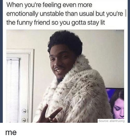 funny friends: When you're feeling even more  emotionally unstable than usual but you're  the funny friend so you gotta stay it  Source: allantruong me