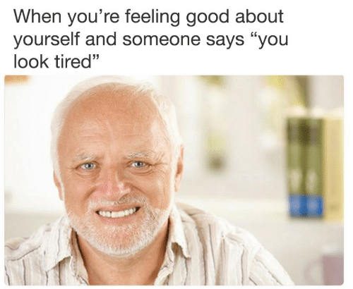 "feeling good: When you're feeling good about  yourself and someone says ""you  look tired""  (C  32"