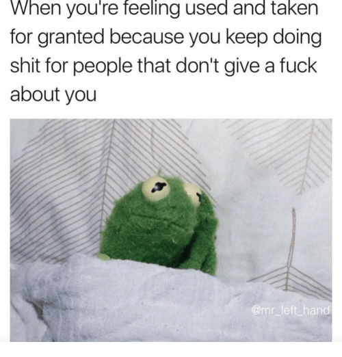 taken for granted: When you're feeling used and taken  for granted because you keep doing  shit for people that don't give a fuck  about you  amr left hand