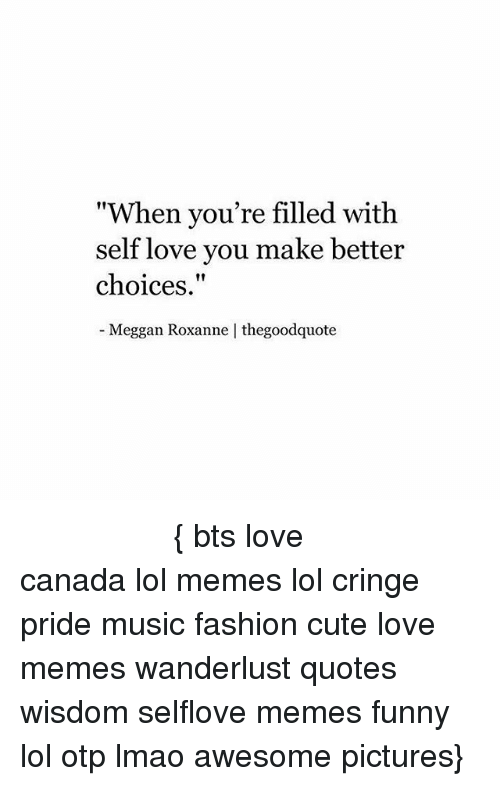 """Cute, Fashion, and Funny: """"When you're filled with  self love you make better  choices.  Meggan Roxanne   thegoodquote ○ ♡ ○ ○ ○ ○ ○ ○ ○ ○ ○ ○ ○ ○ ○ ○ ○ { bts love canada lol memes lol cringe pride music fashion cute love memes wanderlust quotes wisdom selflove memes funny lol otp lmao awesome pictures}"""