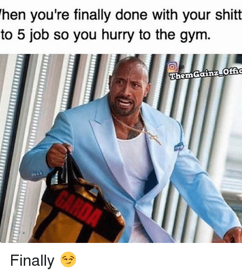 Memes, 🤖, and Job: When you're finally done with your shitt  to 5 job so you hurry to the gym.  Then Gainz Offic Finally 😏