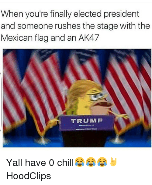 Chill, Finals, and Funny: When you're finally elected president  and someone rushes the stage with the  Mexican flag and an AK47  TRUMP Yall have 0 chill😂😂😂🤘 HoodClips