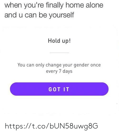 be yourself: when you're finally home alone  and u can be yourself  Hold up!  You can only change your gender once  every 7 days  GOT IT https://t.co/bUN58uwg8G