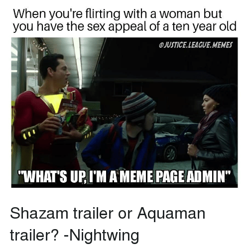 "League Memes: When you're flirting with a woman but  you have the sex appeal of a ten year old  JUSTICE.LEAGUE.MEMES  WHATS UP, I'M A MEME PAGE ADMIN"" Shazam trailer or Aquaman trailer? -Nightwing"