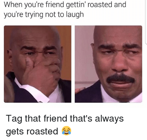 youre: When you're friend gettin' roasted and  you're trying not to laugh Tag that friend that's always gets roasted 😂