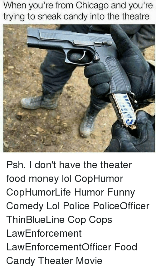 Candy, Chicago, and Food: When you're from Chicago and you're  trying to sneak candy into the theatre Psh. I don't have the theater food money lol CopHumor CopHumorLife Humor Funny Comedy Lol Police PoliceOfficer ThinBlueLine Cop Cops LawEnforcement LawEnforcementOfficer Food Candy Theater Movie