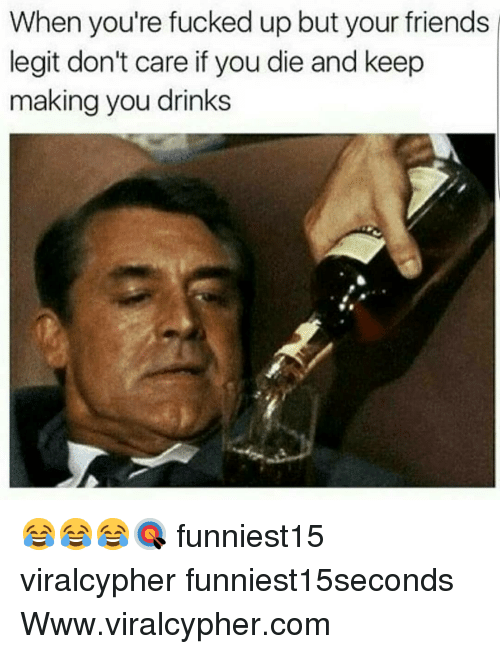youre fucked: When you're fucked up but your friends  legit don't care if you die and keep  making you drinks 😂😂😂🎯 funniest15 viralcypher funniest15seconds Www.viralcypher.com