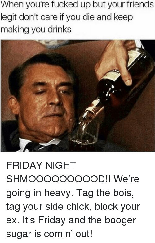youre fucked: When you're fucked up but your friends  legit don't care if you die and keep  making you drinks FRIDAY NIGHT SHMOOOOOOOOOD!! We're going in heavy. Tag the bois, tag your side chick, block your ex. It's Friday and the booger sugar is comin' out!