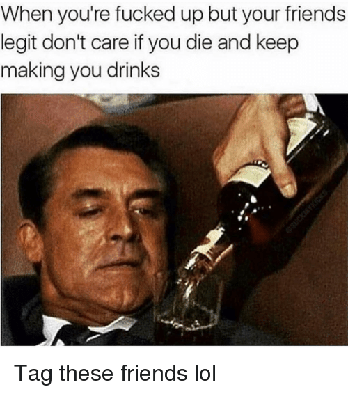 youre fucked: When you're fucked up but your friends  legit don't care if you die and keep  making you drinks Tag these friends lol