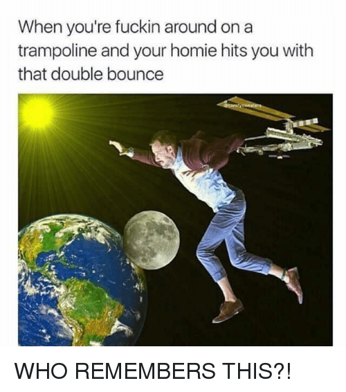 Homie, Trampoline, and Hood: When you're fuckin around on a  trampoline and your homie hits you with  that double bounce WHO REMEMBERS THIS?!