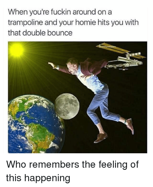Homie, Trampoline, and Hood: When you're fuckin around on a  trampoline and your homie hits you with  that double bounce Who remembers the feeling of this happening