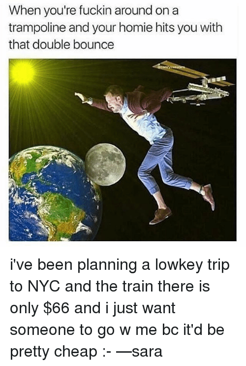 Bounc: When you're fuckin around on a  trampoline and your homie hits you with  that double bounce i've been planning a lowkey trip to NYC and the train there is only $66 and i just want someone to go w me bc it'd be pretty cheap :- —sara
