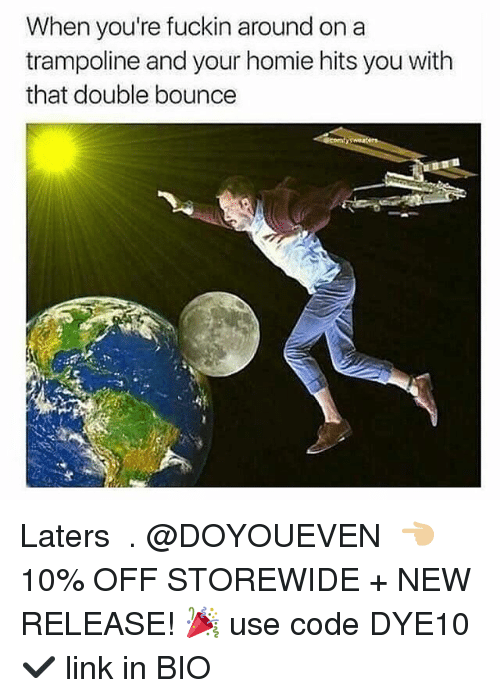 Gym, Homie, and Link: When you're fuckin around on a  trampoline and your homie hits you with  that double bounce Laters 🖑 . @DOYOUEVEN 👈🏼 10% OFF STOREWIDE + NEW RELEASE! 🎉 use code DYE10 ✔️ link in BIO