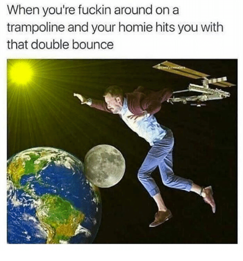 Homie, Trampoline, and Double: When you're fuckin around on a  trampoline and your homie hits you with  that double bounce