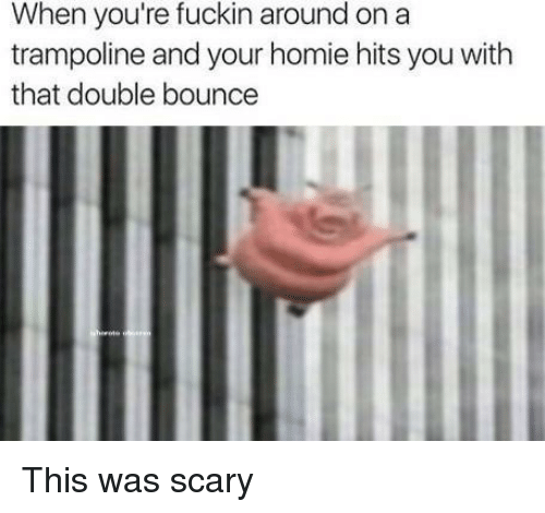 Trampoline: When you're fuckin around on a  trampoline and your homie hits you with  that double bounce This was scary