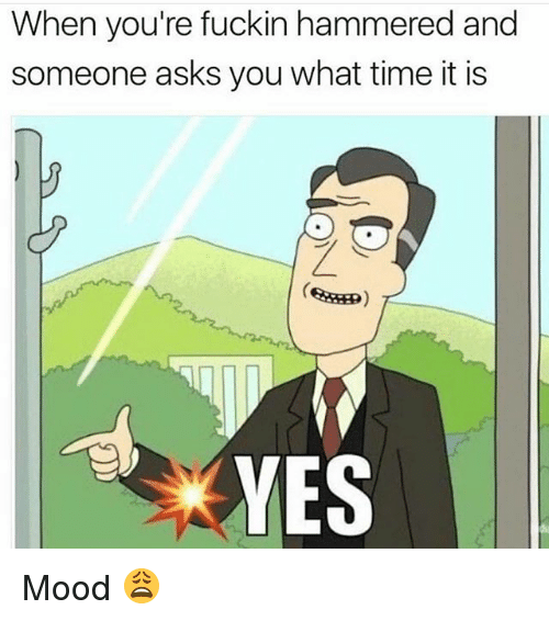 Memes, Mood, and Time: When you're fuckin hammered and  someone asks you what time it is  YES Mood 😩