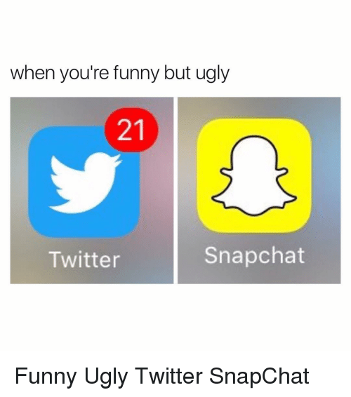 Memes, 🤖, and Your Funny: when you're funny but ugly  Snapchat  Twitter Funny Ugly Twitter SnapChat