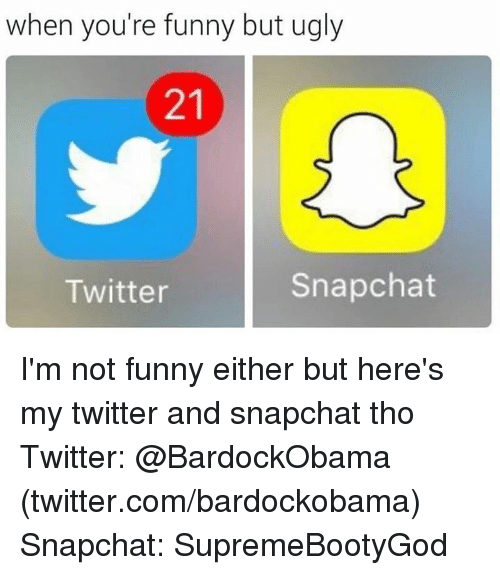 Funny, Snapchat, and Twitter: when you're funny but ugly  Snapchat  Twitter I'm not funny either but here's my twitter and snapchat tho  Twitter: @BardockObama (twitter.com/bardockobama)  Snapchat: SupremeBootyGod