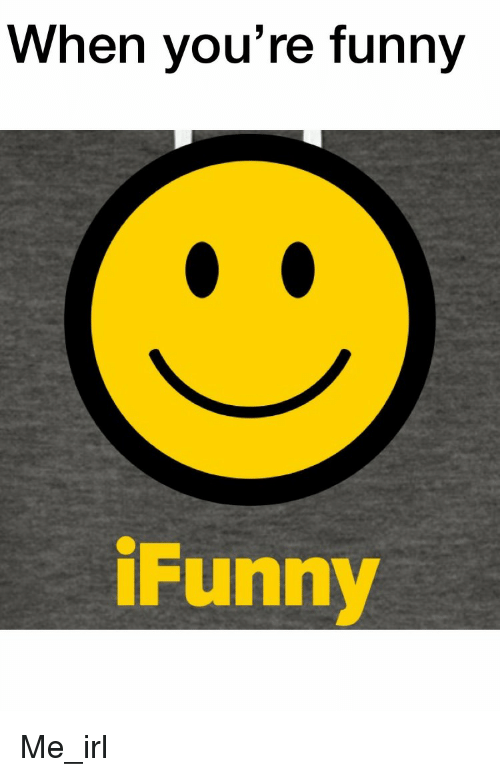 funny ifunny: When you're funny  iFunny Me_irl