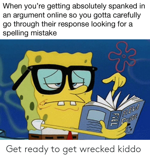 spanked: When you're getting absolutely spanked in  an argument online so you gotta carefully  go through their response looking for a  spelling mistake Get ready to get wrecked kiddo