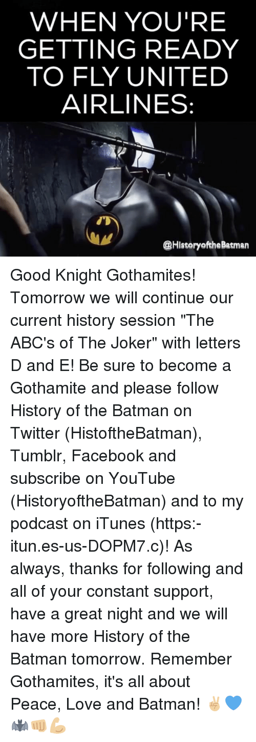 """Batman, Facebook, and Joker: WHEN YOU'RE  GETTING READY  TO FLY UNITED  AIRLINES:  @History ofthe Batman Good Knight Gothamites! Tomorrow we will continue our current history session """"The ABC's of The Joker"""" with letters D and E! Be sure to become a Gothamite and please follow History of the Batman on Twitter (HistoftheBatman), Tumblr, Facebook and subscribe on YouTube (HistoryoftheBatman) and to my podcast on iTunes (https:-itun.es-us-DOPM7.c)! As always, thanks for following and all of your constant support, have a great night and we will have more History of the Batman tomorrow. Remember Gothamites, it's all about Peace, Love and Batman! ✌🏼💙🦇👊🏼💪🏼"""