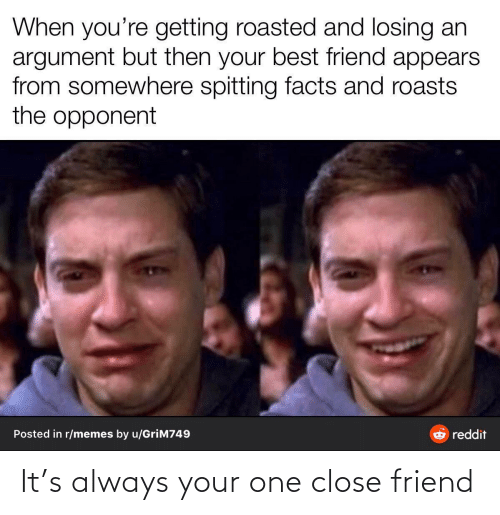 But Then: When you're getting roasted and losing an  argument but then your best friend appears  from somewhere spitting facts and roasts  the opponent  Posted in r/memes by u/GriM749  reddit It's always your one close friend